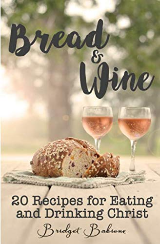 Bread & Wine: 20 Recipes for Eating and Drinking Christ