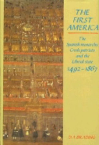 The First America: The Spanish Monarchy, Creole Patriots and the Liberal State 1492-1866