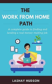 The Work from Home Path: A Complete Guide To Finding and Landing A Real Money-Making Job by [Hudson, Lashay]