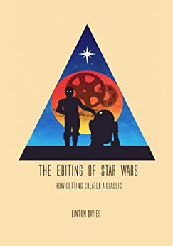 The Editing of Star Wars: How Cutting Created a Classic by [Davies, Linton]