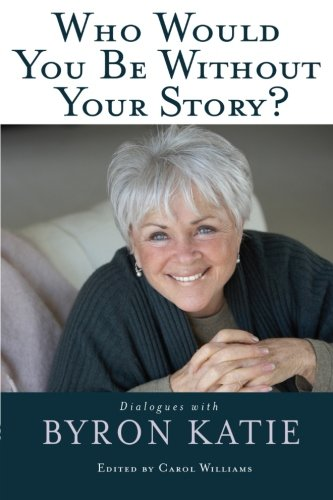 FREE Who Would You Be Without Your Story?: Dialogues with Byron Katie PPT