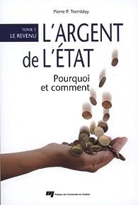 L'argent de l'Etat : pourquoi et comment : Tome1,Lerevenu par Pierre P. Tremblay