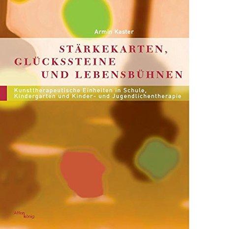 Stärkekarten, Glücksteine und Lebensbühnen: 22 Kunsttherapeutische Einheiten in Schule, Kindergarten und Kinder- und Jugendlichentherapie (Fachbücher therapie kreativ)