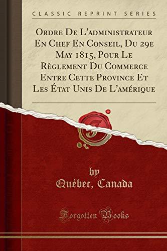 Ordre de l'Administrateur En Chef En Conseil, Du 29e May 1815, Pour Le Règlement Du Commerce Entre Cette Province Et Les État Unis de l'Amérique (Classic Reprint)
