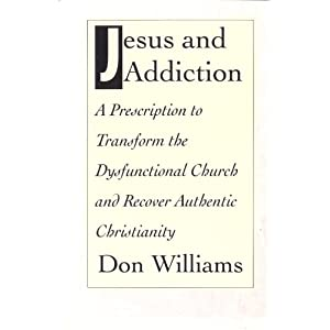 Jesus and Addiction: A Prescription to Transform the Dysfunctional Church and Recover Authentic Christianity Don Williams