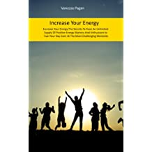 Increase Your Energy: The Secrets To Have An Unlimited Supply Of Positive Energy, Stamina And Enthusiasm to Fuel Your Day Even At The Most Challenging Moments
