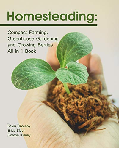 Homesteading: Compact Farming, Greenhouse Gardening and Growing Berries. All in 1 Book by [Greenby , Kevin , Kinney, Gordon , Sloan , Erica ]