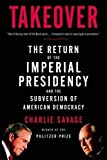 Takeover: The Return of the Imperial Presidency and the Subversion of American Democracy