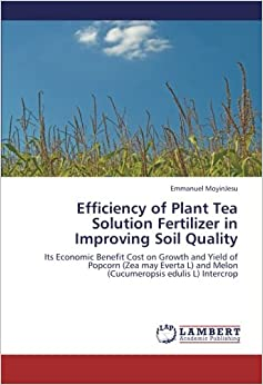 Efficiency of Plant Tea Solution Fertilizer in Improving Soil Quality: Its Economic Benefit Cost on Growth and Yield of Popcorn (Zea may Everta L) and Melon (Cucumeropsis edulis L) Intercrop
