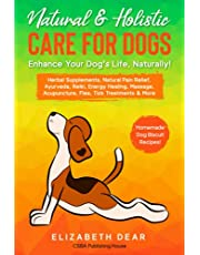 Natural & Holistic Care for Dogs – Enhance Your Dog's Life, Naturally!: Herbal Supplements, Natural Pain Relief, Ayurveda, Reiki, Energy Healing, Massage, Acupuncture, Flea, Tick Treatments & More
