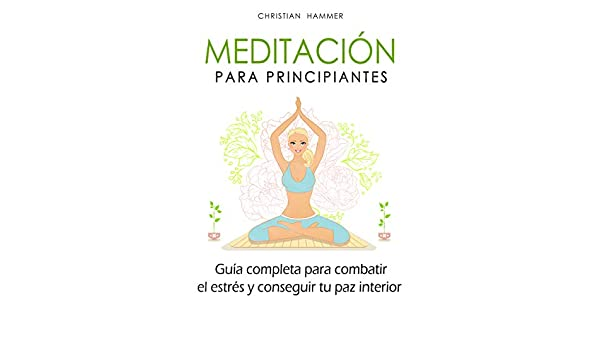 Meditación para principiantes: Guía completa para combatir ...