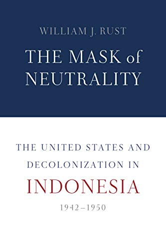The Mask of Neutrality: The United States and Decolonization in Indonesia, 1942-1950