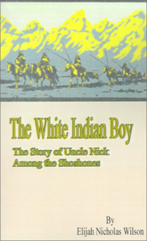 The White Indian Boy:: The Story of Uncle Nick Among the Shoshones