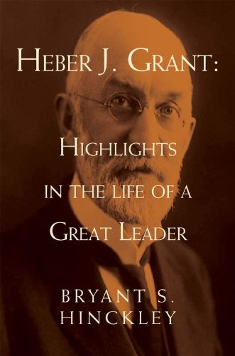 Heber J. Grant: Highlights in the Life of a Great Leader