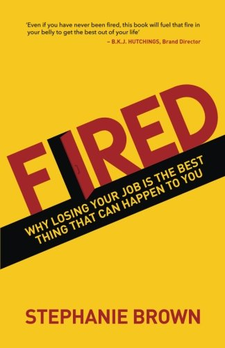 fired why losing your job is the best thing that can happen to you stephanie brown 9781543135954 amazoncom books - Losing Job Getting Fired From Job