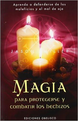 Magia Para Protegerse Y Combatir Los Hechizos Aprenda A Defenderse De Los Maleficios Y El Mal De Ojo Magia Y Ocultismo Amazon Es Miller Jason Libros