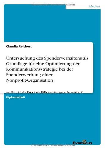 Untersuchung des Spenderverhaltens als Grundlage für eine Optimierung der Kommunikationsstrategie bei der Spenderwerbung einer Nonprofit-Organisation (German Edition) by Claudia Reichert