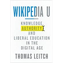 Wikipedia U: Knowledge, Authority, and Liberal Education in the Digital Age (Tech.edu: A Hopkins Series on Education...