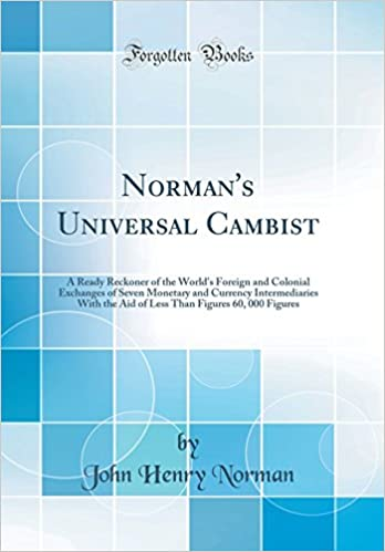 Normans Universal Cambist A Ready Reckoner Of The Worlds Foreign And Colonial Exchanges Seven Monetary Currency Intermediaries With Aid