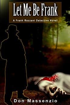 Let Me Be Frank: A Frank Rozzani Detective Novel (Frank Rozzani Detective Novels Book 2) by [Massenzio, Don]