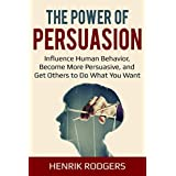 The Power of Persuasion: Influence Human Behavior, Become More Persuasive, and Get Others to Do What You Want