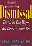 Dismissal : There is No Easy Way, but There Is a Better Way, Morin, William J. and Yorks, Lyle, 0156261030