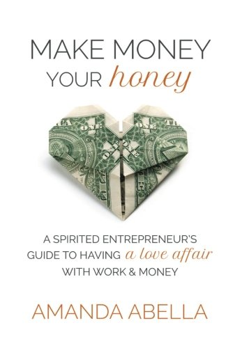 Make Money Your Honey: A Spirited Entrepreneur's Guide to Having a Love Affair with Work and Money