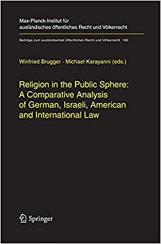 Religion in the Public Sphere: A Comparative Analysis of German, Israeli, American and International Law (Beiträge zum ausländischen öffentlichen Recht und Völkerrecht)