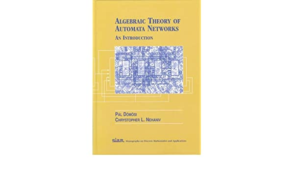 Algebraic Theory of Automata Networks (SIAM Monographs on Discrete Mathematics and Applications, 11)
