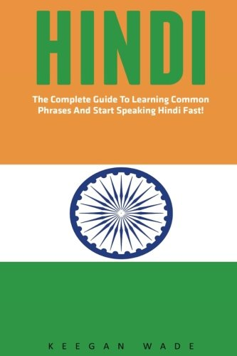 Hindi: The Complete Guide To Learning Common Phrases And Start Speaking Hindi Fast! (India, Hindi Language, Hindi For Beginners)