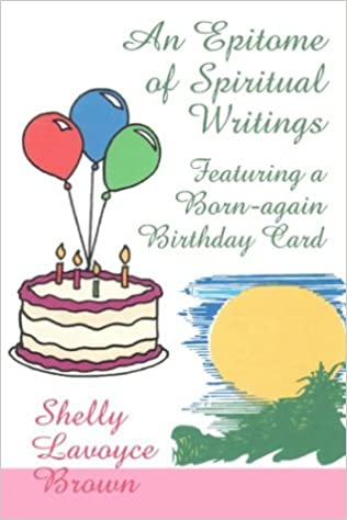 An epitome of spiritual writings featuring a born again birthday an epitome of spiritual writings featuring a born again birthday card shelly lavoyce brown 9780805962192 amazon books bookmarktalkfo Image collections