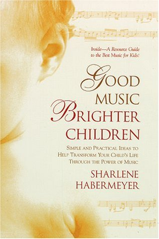Good Music, Brighter Children: Simple and Practical Ideas to Help Transform Your Child's Life Through the Power  of Music