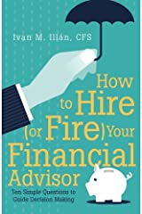 How to Hire (or Fire) Your Financial Advisor: Ten Simple Questions to Guide Decision Making Paperback