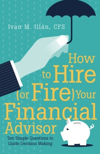 How to Hire (or Fire) Your Financial Advisor: Ten Simple Questions to Guide Decision Making