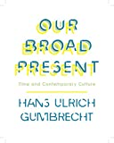 Our Broad Present : Time and Contemporary Culture, Gumbrecht, Hans Ulrich, 0231163606