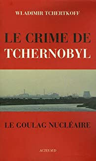 Le Crime de Tchernobyl : Le goulag nucléaire par Wladimir Tchertkoff