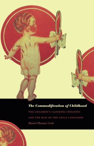 The Commodification of Childhood: The Children's Clothing Industry and the Rise of the Child Consumer