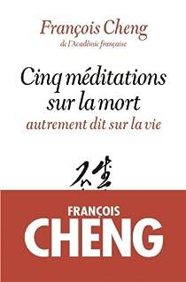 Cinq méditations sur la mort - autrement dit sur la vie par Cheng