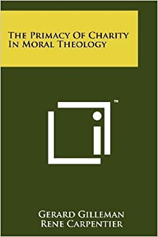 The Primacy of Charity in Moral Theology by Gerard Gilleman (2011-10-01)