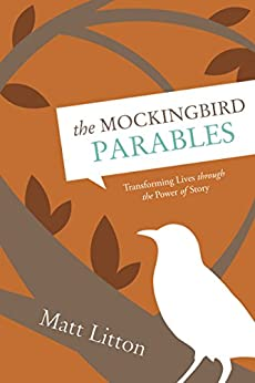 The Mockingbird Parables: Transforming Lives through the Power of Story by [Litton, Matt]