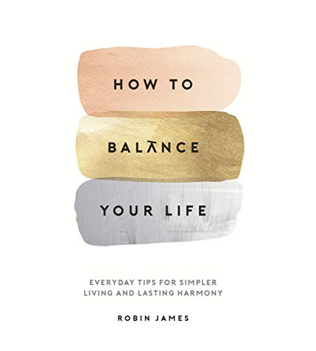 How To Balance Your Life: Everyday Tips for Simpler Living and Lasting Harmony