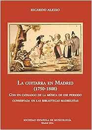 La guitarra en Madrid (1750-1808): Con un catálogo de la música de ese periodo conservada en las bibliotecas madrileñas. (C ESTUDIOS)