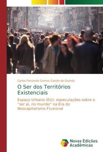"""O Ser dos Territórios Existenciais: Espaço Urbano (EU): especulações sobre o """"ser aí, no mundo"""" na Era do Neocapitalismo Fluxional (Portuguese Edition) PDF"""