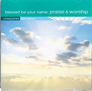 Lifescapes: Blessed Be Your Name : Praise and Worhip / The Believer Series
