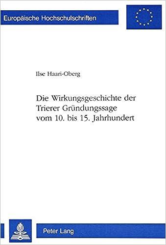 Book Die Wirkungsgeschichte Der Trierer Gruendungssage Vom 10. Bis 15. Jahrhundert (Europaeische Hochschulschriften / European University Studie)