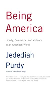 Being America: Liberty, Commerce, and Violence in an American World by [Purdy, Jedediah]