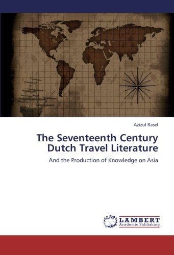 The Seventeenth Century Dutch Travel Literature: And the Production of Knowledge on Asia pdf