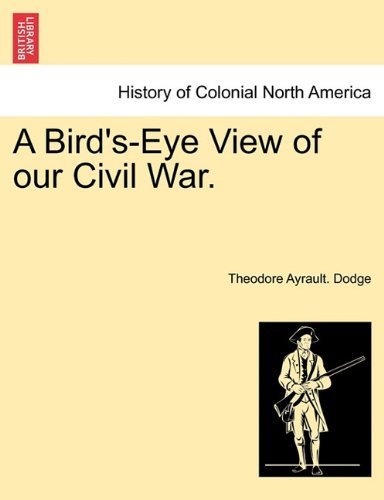 By Theodore Ayrault. Dodge - A Bird's-Eye View of our Civil War. (2011-04-09) [Paperback] pdf