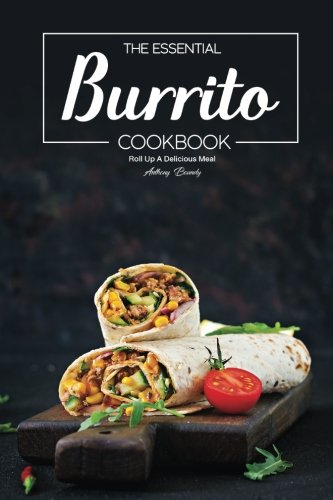The Essential Burrito Cookbook: Roll Up A Delicious Meal by Anthony Boundy