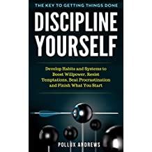 Discipline Yourself: Develop Habits and Systems to Boost Willpower, Resist Temptations, Beat Procrastination and Finish What You Start : The Key to Getting Things Done